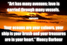 """Top 100 Greatest Art Quotes - """"Art has many avenues; love is carried through many vessels. Your oceans are your colours, your ship is your brush and your treasures are in your heart. Barbour, Oceans, Art Quotes, The 100, Ship, Colours, Heart, Yachts, Ships"""