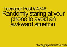 yup and i pretend to be texting when my parents have family over and i'm forced 2 come out of my room. lol