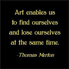Art enables us to find ourselves and lose ourselves at the same time. Thomas Merton