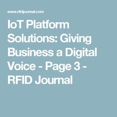 IoT Platform Solutions: Giving Business a Digital Voice - Page 3 - RFID Journal