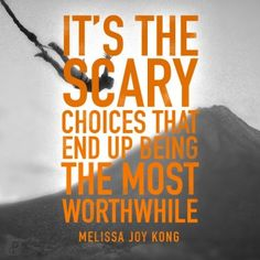 It's the scary choices that end up being the most worthwhile. -Melissa Joy Kong