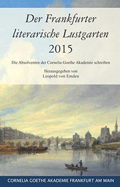 Der Frankfurter literarische Lustgarten 2015: Die Absolventen der Cornelia Goethe Akademie schreiben von Leopold von Emden http://www.amazon.de/dp/3933800447/ref=cm_sw_r_pi_dp_uDmFub1BV8SJK