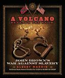 A volcano beneath the snow: John Brown's war against slavery, by Albert Marrin -- A biography of American abolitionist John Brown, discussing his childhood, his career and family, and his involvement in the abolition movement during the Civil War in which he led a raid on a military armory at Harper's Ferry, West Virginia.
