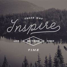 Those who inspire live beyond their time.  Lettering by Jeremy Vessey.