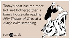 Todays heat has me more hot and bothered than a lonely housewife reading Fifty Shades of Grey at a Magic Mike screening.