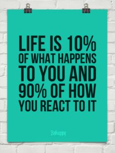 Life is 10% of what happens to you and 90% of how  you react to it.