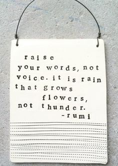 Raise your words, not your voice.  It is rain that grows flowers, not thunder.  Rumi  Etsy $28.00