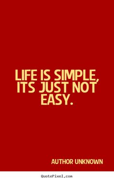 Life is simple, its just not easy. Author Unknown greatest life sayings