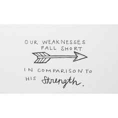 Our weaknesses fall short in comparison to His strengths...should be more like, our weaknesses fall short in comparison to Him because He is out strength