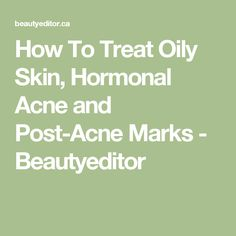 How To Treat Oily Skin, Hormonal Acne and Post-Acne Marks - Beautyeditor