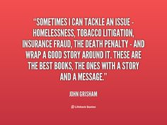 Sometimes I can tackle an issue -homelessness, tobacco litigation, insurance fraud, the death penalty - and wrap a good story around it. These are the best books, the ones with a story and a message. - John Grisham at Lifehack QuotesMore great quotes at http://quotes.lifehack.org/by-author/john-grisham/