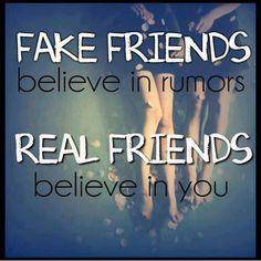 Fake friends believe in rumors....Real Friends believe in you