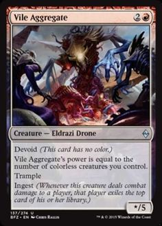 Vile Aggregate Battle for Zendikar Color: Red Type: Creature - Eldrazi Drone Rarity: U Cost: 2R Language: English Devoid (This card has no color) Vile Aggregate's power is equal to the number of colorless creatures you control. Trample Ingest (Whenever this creature deals combat damage to a player, that player exiles the top card of his or her library.)