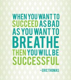 When you want to succeed as bad as you want to breathe, then you'll be successful. – Eric Thomas  I gotta succeed, just like I gotta take a breath.