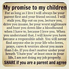 Parenting #25: My promise to my children. For as long as I live I will always be your parent first and your friend second. I will stalk you, flip out on you, lecture you, drive you insane, be your worst nightmare and hunt you down like a bloodhound when I have to, because I love you. When you understand that, I will know you have become a responsible adult. You will never find anyone else in your life who loves, prays, cares and worries about you more than I do. If you don't mutter under…