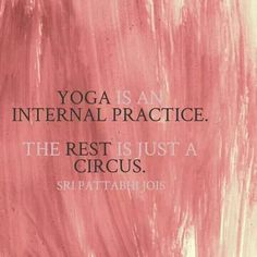yoga is an internal practice. the rest is just a circus . sri pattabhi jois
