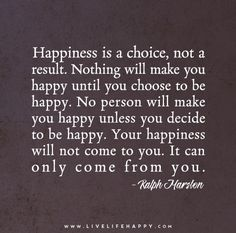 Happiness is a choice, not a result. Nothing will make you happy until you choose to be happy. No person will make you happy unless you decide to be happy. Your happiness will not come to you. It can only come from you.