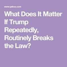 What Does It Matter If Trump Repeatedly, Routinely Breaks the Law?