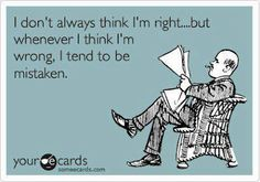 i don't always think i'm right...but whenever i think im wrong, i tend to be mistaken