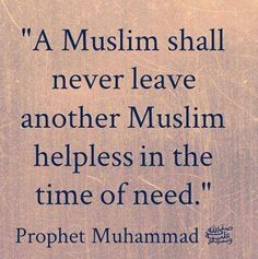 A Muslim shall never leave another Muslim helpless in the time of need. - Prophet Muhammad