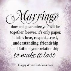 Marriage does not guarantee you will be together forever it's only paper. It takes love, respect, trust, understanding, friendship and faith in your relationship to make it last.