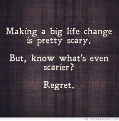 Making a big life change is pretty scary but know what's even scarier regret