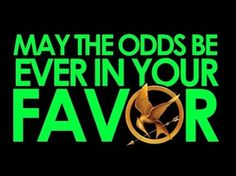However in the hunger games the odds are never in your favor, unless you Katness or Peta