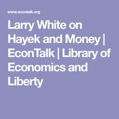 Larry White on Hayek and Money | EconTalk | Library of Economics and Liberty