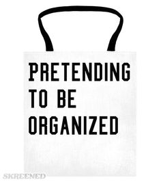 """Pretending Organized   """"Pretending to be Organized.""""  Let's keep it real, this is a tote to hold all of your randomness!  Whether you're actually an organized person, or simply pretending, this tote is here to save the day! #Skreened"""