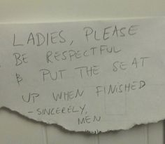 Ladies, Please Be Respectful  HELL NO THEY CANT BE RESPECTFUL AND PUT THE SEATS DOWN WHEN THEY ARE DONE