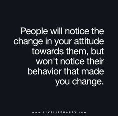 """People will notice the change in your attitude towards them, but won't notice their behavior that made you change."""
