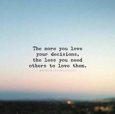 The more you love your decisions..
