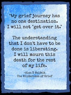 """""""My grief journey has no one destination. I will not """"get over it."""" The understanding that I don't have to be done is liberating. I will mourn this death for the rest of my life.  - Alan D. Wolfelt The Wilderness of Grief"""