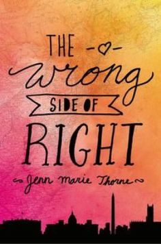 The Wrong Side of Right by Jenn Marie Thorne (YA FIC Thorne). After her mother dies, sixteen-year-old Kate Quinn meets the father she did not know she had, joins his presidential campaign, falls for a rebellious boy, and when what she truly believes flies in the face of the campaign's talking points, Kate must decide what is best.