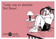 Funny Workplace Ecard: Today was an absolute Shit Show!