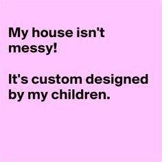 My house isn't messy! It's custom designed by my children.
