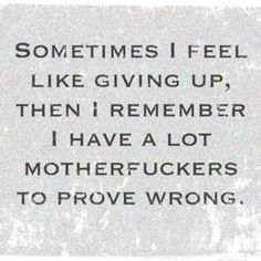 Sometimes I Feel Like Giving Up , Then I Remember I Have A Lot Of Mother Fuckers To Prove Wrong .