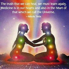 The truth that we can heal We must learn again Medicine is in our hearts and also in the hearts that we call the universe ~Tesla