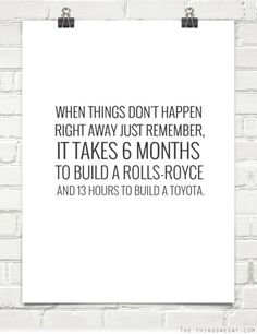 When things don't happen right away just remember it takes 6 months to build a Rolls-Royce and 13 hours to build a Toyota