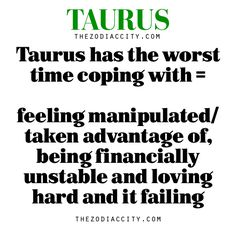Taurus has the worst time coping with feeling manipulated/ taken advantage of, being financially Unstable, and loving hard and it failing