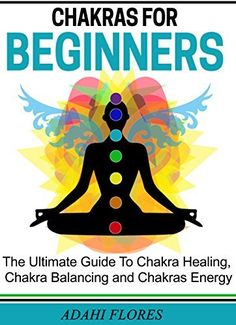 Chakras For Beginners: The Complete Guide to Chakras Energy, Chakra Healing and Chakra Balancing (chakra healing, chakra balancing, chakra clearing, chakra ... chakras and crystals, yoga, chakras) by Adahi Flores, http://www.amazon.com/dp/B00MK4FCS4/ref=cm_sw_r_pi_dp_h5Oaub1E3V21K