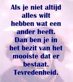 Als je niet altijd alles wilt hebben wat een ander heeft. Dan ben je in het bezit van het mooiste dat er bestaat. Tevredenheid Strong Quotes, Wise Quotes, Positive Quotes, Inspirational Quotes, Happy Quotes, Jokes Quotes, Funny Quotes, Qoutes, Mantra
