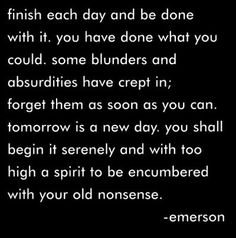 """Finish each day and be done with it. You have done what you could. Some blunders and absurdities have crept in; forget them as soon as you can. Tomorrow is a new day. You shall begin it serenely and with too high a spirit to be encumbered with your old nonsense."" Emerson"