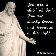 You are a child of God. You are loved, and precious in his sight