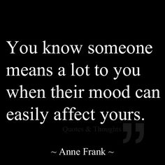 You know someone means a lot to you when their mood can easily affect yours.