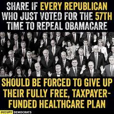 SHARE if every Republican who just voted for the 57th time to repeal Obamacare should be forced to give up their fully free, taxpayer funded healthcare plan.