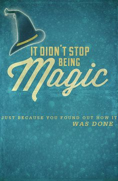 """""""It didn't stop being magic just because you found out how it was done."""" Terry Pratchett"""