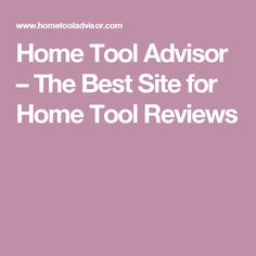 Home Tool Advisor – The Best Site for Home Tool Reviews