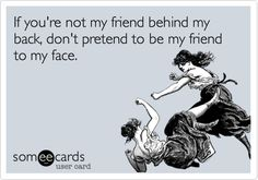 Funny Friendship Ecard: If you're not my friend behind my back, don't pretend to be my friend to my face.