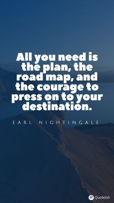 All you need is the plan, the road map, and the courage to press on to your destination. - Earl Nightingale Jerry Yang, Destiny Quotes, Carl Rogers, Jose Rizal, Diane Sawyer, Earl Nightingale, The Final Destination, Everyday Quotes, Henry Miller